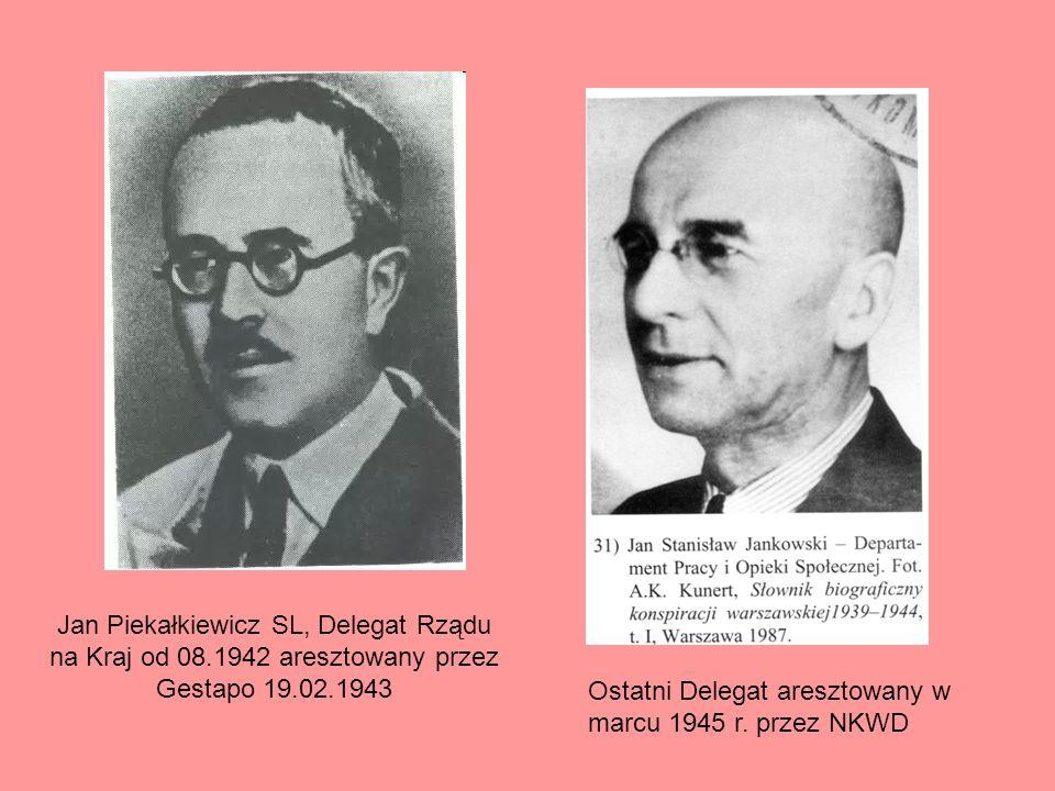 Jan Piekałkiewicz SL, Delegat Rządu na Kraj od 08.1942 aresztowany przez Gestapo 19.02.1943 Ostatni Delegat aresztowany w marcu 1945 r. przez NKWD