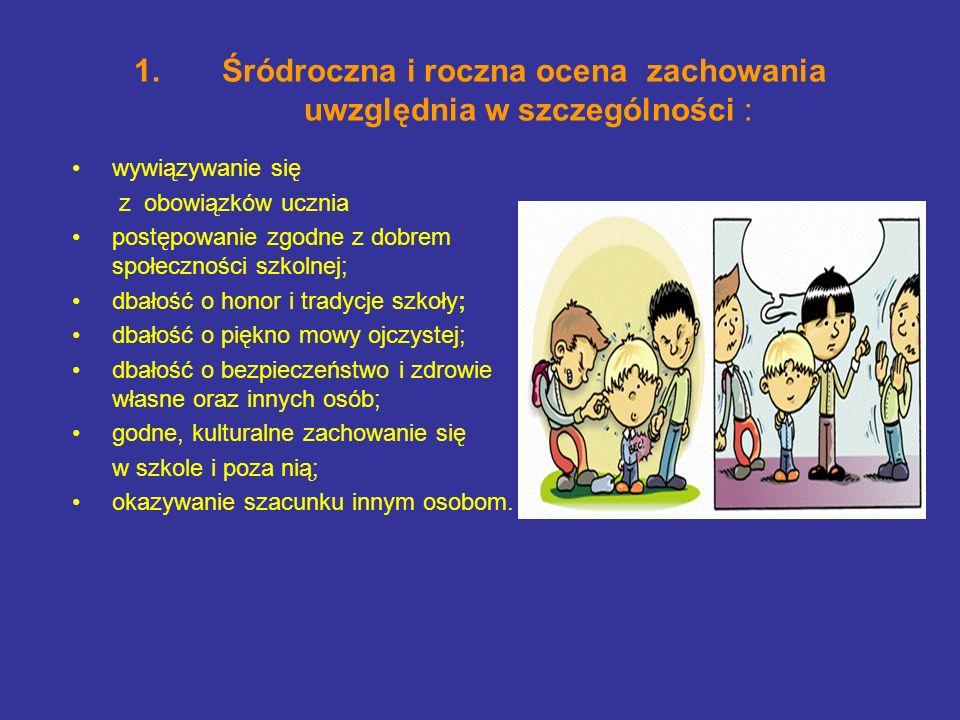 1.Śródroczna i roczna ocena zachowania uwzględnia w szczególności : wywiązywanie się z obowiązków ucznia postępowanie zgodne z dobrem społeczności szk