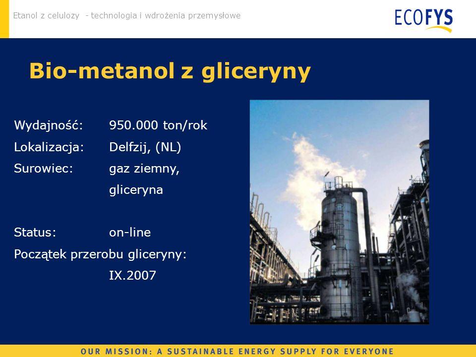 Etanol z celulozy - technologia i wdrożenia przemysłowe Bio-metanol z gliceryny Wydajność: 950.000 ton/rok Lokalizacja:Delfzij, (NL) Surowiec: gaz zie