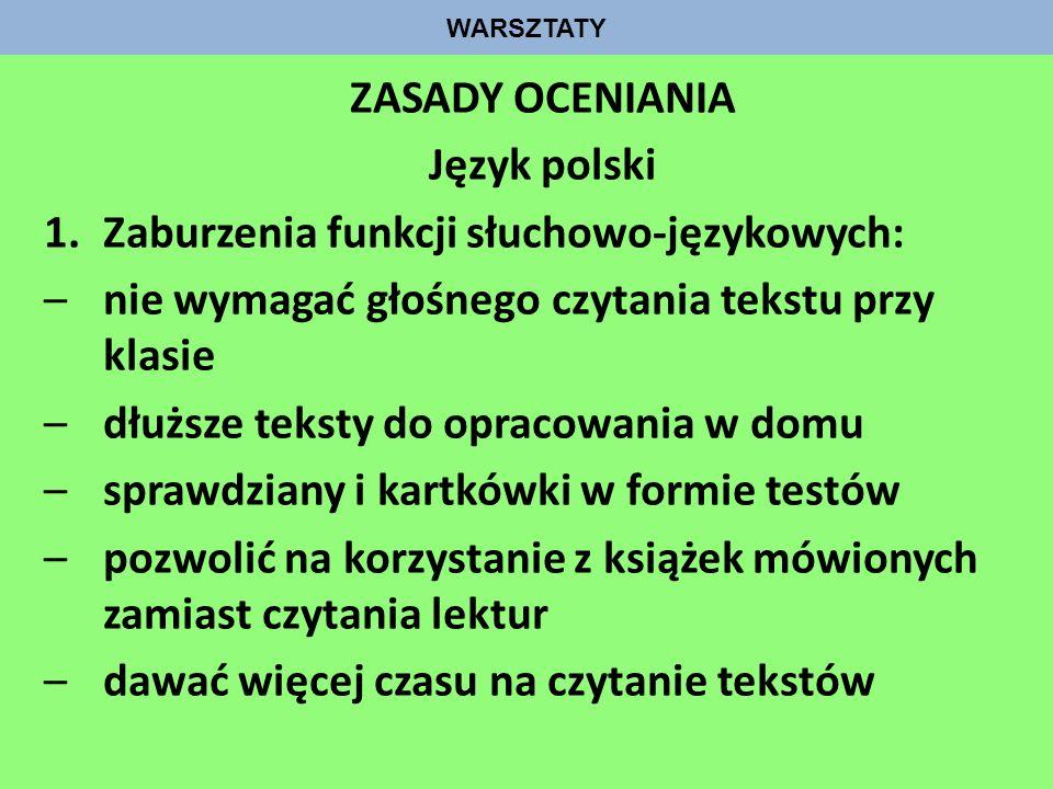 WARSZTATY ZASADY OCENIANIA Język polski 1.Zaburzenia funkcji słuchowo-językowych: –nie wymagać głośnego czytania tekstu przy klasie –dłuższe teksty do