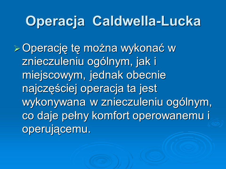 Operacja Caldwella-Lucka Operację tę można wykonać w znieczuleniu ogólnym, jak i miejscowym, jednak obecnie najczęściej operacja ta jest wykonywana w