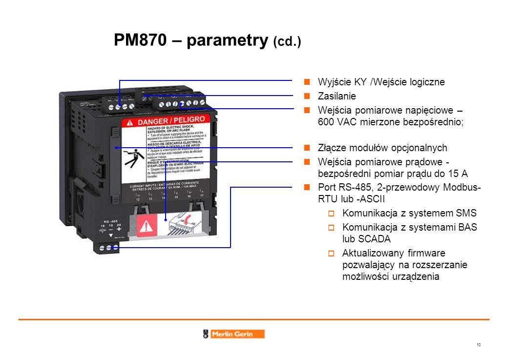 10 PM870 – parametry (cd.) Wyjście KY /Wejście logiczne Zasilanie Wejścia pomiarowe napięciowe – 600 VAC mierzone bezpośrednio; Złącze modułów opcjona