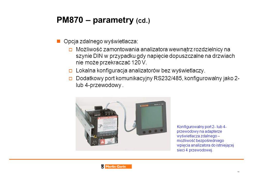 11 PM870 – parametry (cd.) Opcja zdalnego wyświetlacza: Możliwość zamontowania analizatora wewnątrz rozdzielnicy na szynie DIN w przypadku gdy napięci