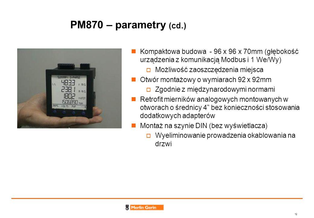 12 PM870 – parametry (cd.) Kompaktowa budowa - 96 x 96 x 70mm (głębokość urządzenia z komunikacją Modbus i 1 We/Wy) Możliwość zaoszczędzenia miejsca O