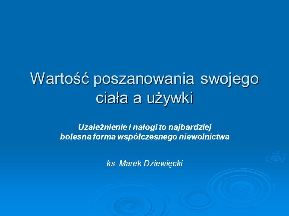 Wartość poszanowania swojego ciała a używki Uzależnienie i nałogi to najbardziej bolesna forma współczesnego niewolnictwa ks. Marek Dziewięcki