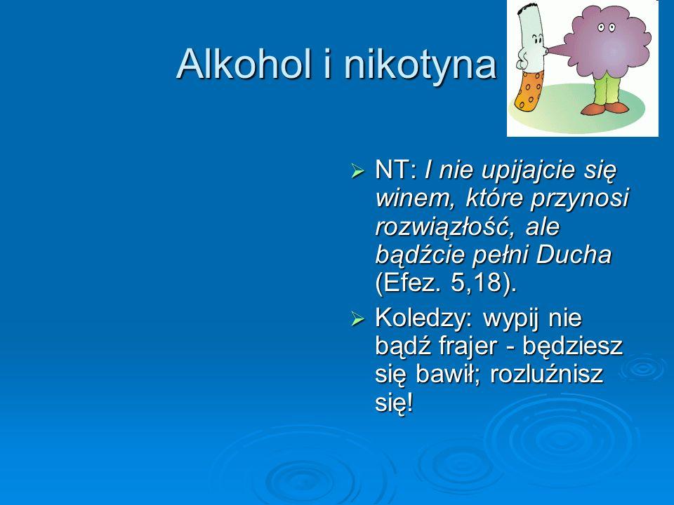 Alkohol i nikotyna NT: I nie upijajcie się winem, które przynosi rozwiązłość, ale bądźcie pełni Ducha (Efez. 5,18). NT: I nie upijajcie się winem, któ