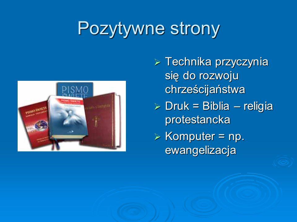 Pozytywne strony Technika przyczynia się do rozwoju chrześcijaństwa Technika przyczynia się do rozwoju chrześcijaństwa Druk = Biblia – religia protest