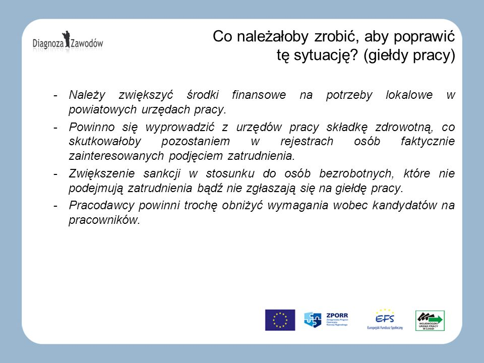 Co należałoby zrobić, aby poprawić tę sytuację? (giełdy pracy) -Należy zwiększyć środki finansowe na potrzeby lokalowe w powiatowych urzędach pracy. -