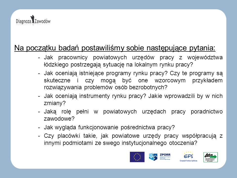Na początku badań postawiliśmy sobie następujące pytania: -Jak pracownicy powiatowych urzędów pracy z województwa łódzkiego postrzegają sytuację na lokalnym rynku pracy.