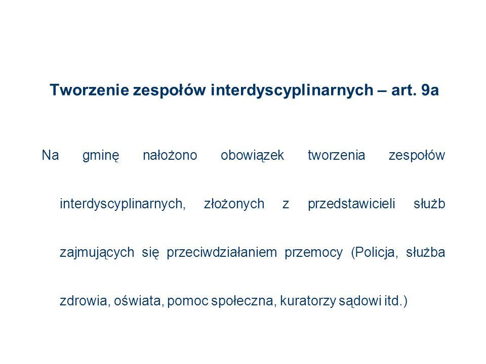 Tworzenie zespołów interdyscyplinarnych – art. 9a Na gminę nałożono obowiązek tworzenia zespołów interdyscyplinarnych, złożonych z przedstawicieli słu
