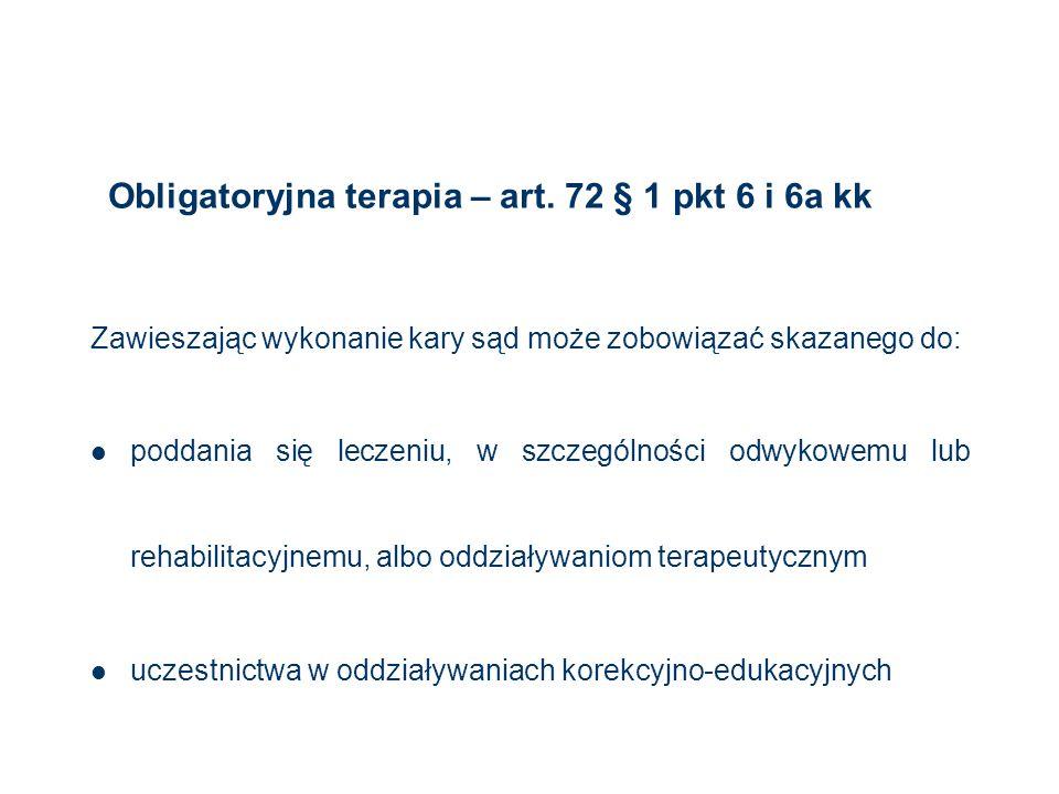 Obligatoryjna terapia – art. 72 § 1 pkt 6 i 6a kk Zawieszając wykonanie kary sąd może zobowiązać skazanego do: poddania się leczeniu, w szczególności