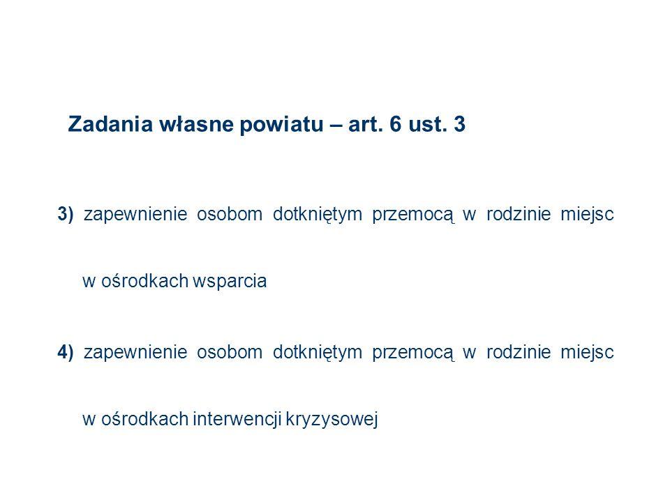 Zadania własne powiatu – art. 6 ust. 3 3) zapewnienie osobom dotkniętym przemocą w rodzinie miejsc w ośrodkach wsparcia 4) zapewnienie osobom dotknięt