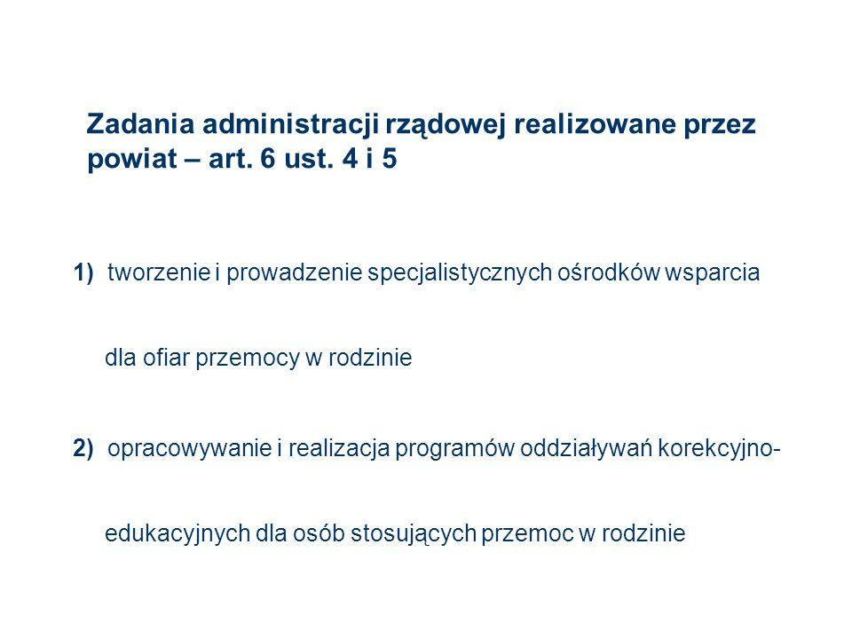 Zadania administracji rządowej realizowane przez powiat – art. 6 ust. 4 i 5 1) tworzenie i prowadzenie specjalistycznych ośrodków wsparcia dla ofiar p