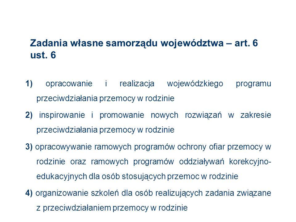 Zadania własne samorządu województwa – art. 6 ust. 6 1) opracowanie i realizacja wojewódzkiego programu przeciwdziałania przemocy w rodzinie 2) inspir