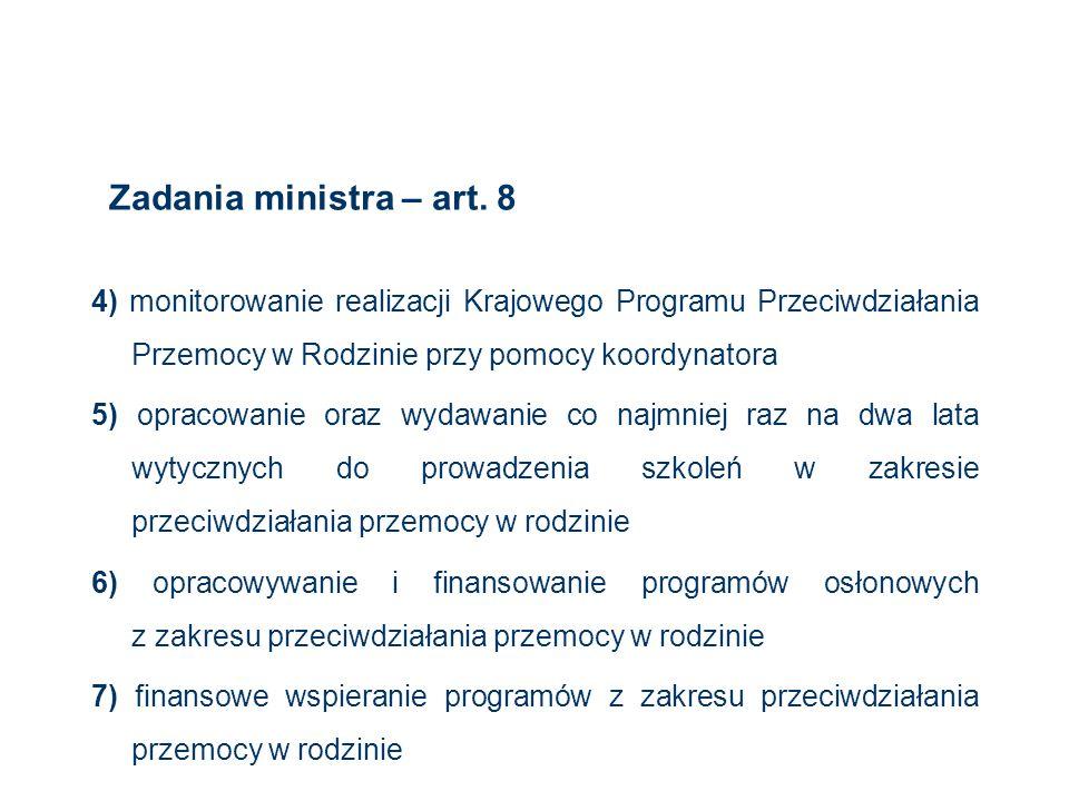 Zadania ministra – art. 8 4) monitorowanie realizacji Krajowego Programu Przeciwdziałania Przemocy w Rodzinie przy pomocy koordynatora 5) opracowanie