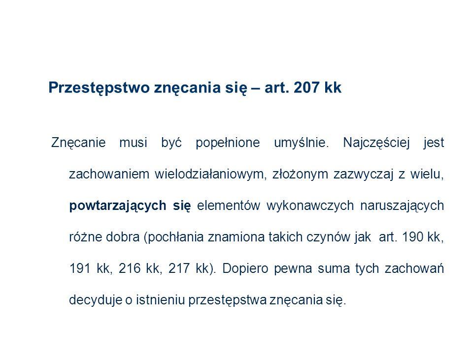 Przestępstwo znęcania się – art. 207 kk 8 Znęcanie musi być popełnione umyślnie. Najczęściej jest zachowaniem wielodziałaniowym, złożonym zazwyczaj z