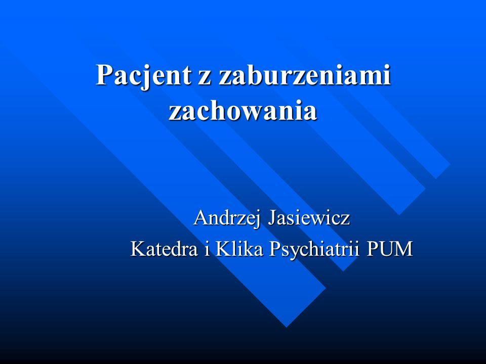 Pacjent z zaburzeniami zachowania Andrzej Jasiewicz Katedra i Klika Psychiatrii PUM