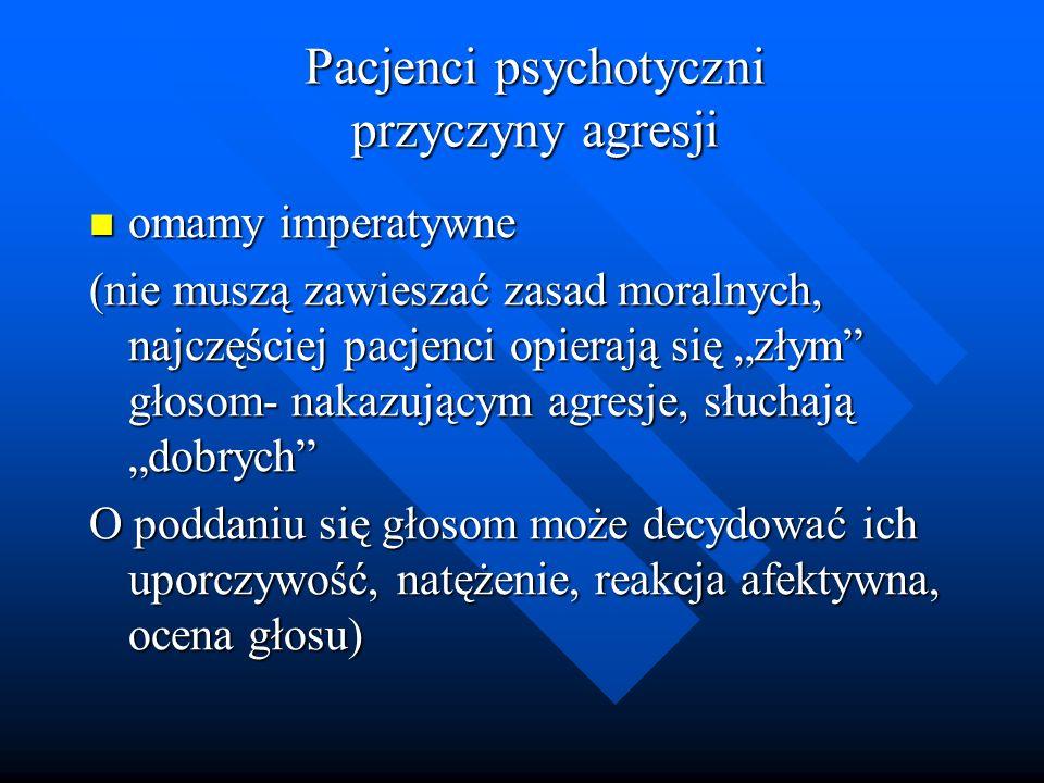 Pacjenci psychotyczni przyczyny agresji omamy imperatywne omamy imperatywne (nie muszą zawieszać zasad moralnych, najczęściej pacjenci opierają się zł