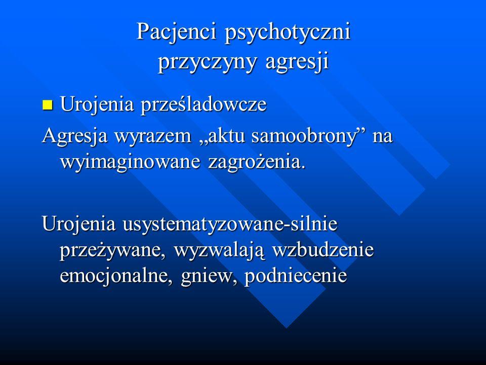 Pacjenci psychotyczni przyczyny agresji Urojenia prześladowcze Urojenia prześladowcze Agresja wyrazem aktu samoobrony na wyimaginowane zagrożenia. Uro