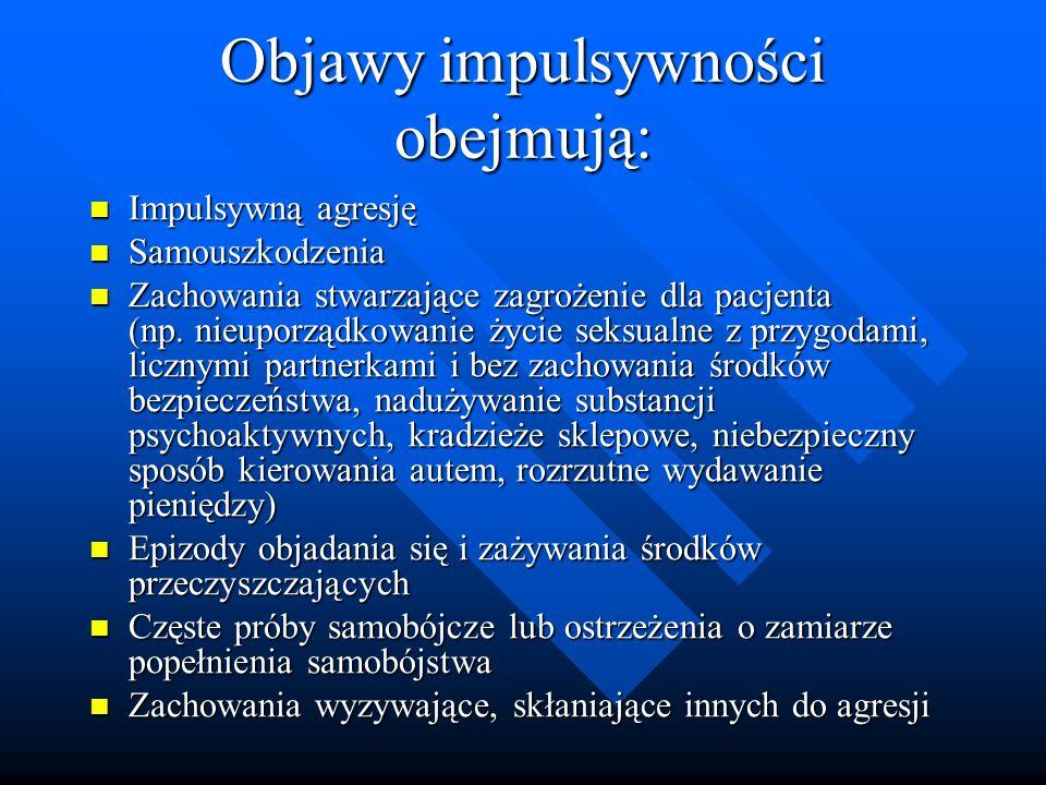 Objawy impulsywności obejmują: Impulsywną agresję Impulsywną agresję Samouszkodzenia Samouszkodzenia Zachowania stwarzające zagrożenie dla pacjenta (n
