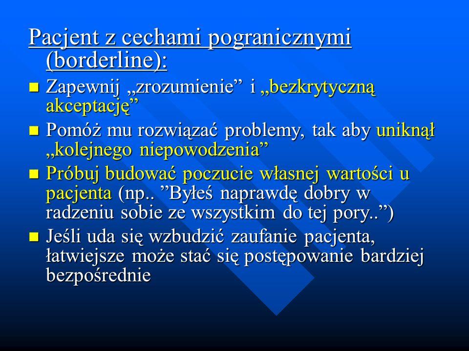 Pacjent z cechami pogranicznymi (borderline): Zapewnij zrozumienie i bezkrytyczną akceptację Zapewnij zrozumienie i bezkrytyczną akceptację Pomóż mu r