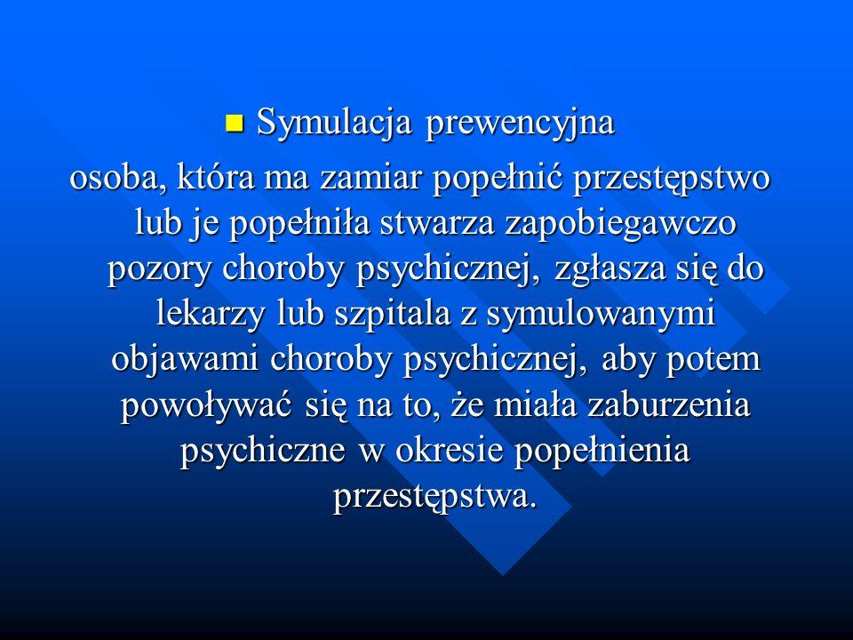 Symulacja prewencyjna Symulacja prewencyjna osoba, która ma zamiar popełnić przestępstwo lub je popełniła stwarza zapobiegawczo pozory choroby psychic