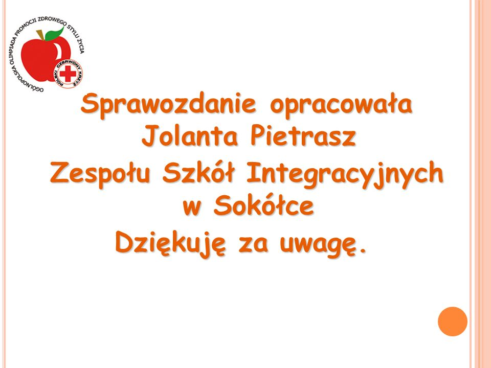 Sprawozdanie opracowała Jolanta Pietrasz Zespołu Szkół Integracyjnych w Sokółce Zespołu Szkół Integracyjnych w Sokółce Dziękuję za uwagę.