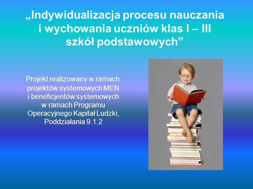 Indywidualizacja procesu nauczania i wychowania uczniów klas I – III szkół podstawowych Projekt realizowany w ramach projektów systemowych MEN i beneficjentów systemowych w ramach Programu Operacyjnego Kapitał Ludzki, Poddziałania 9.1.2