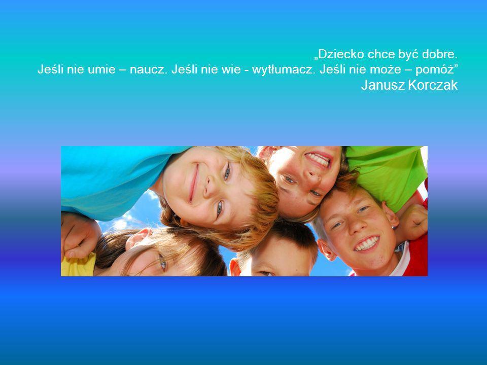 Dziecko chce być dobre. Jeśli nie umie – naucz. Jeśli nie wie - wytłumacz. Jeśli nie może – pomóż Janusz Korczak