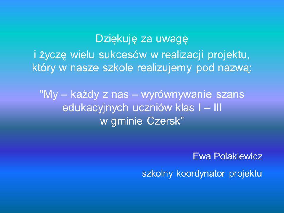 Dziękuję za uwagę i życzę wielu sukcesów w realizacji projektu, który w nasze szkole realizujemy pod nazwą: My – każdy z nas – wyrównywanie szans edukacyjnych uczniów klas I – III w gminie Czersk Ewa Polakiewicz szkolny koordynator projektu