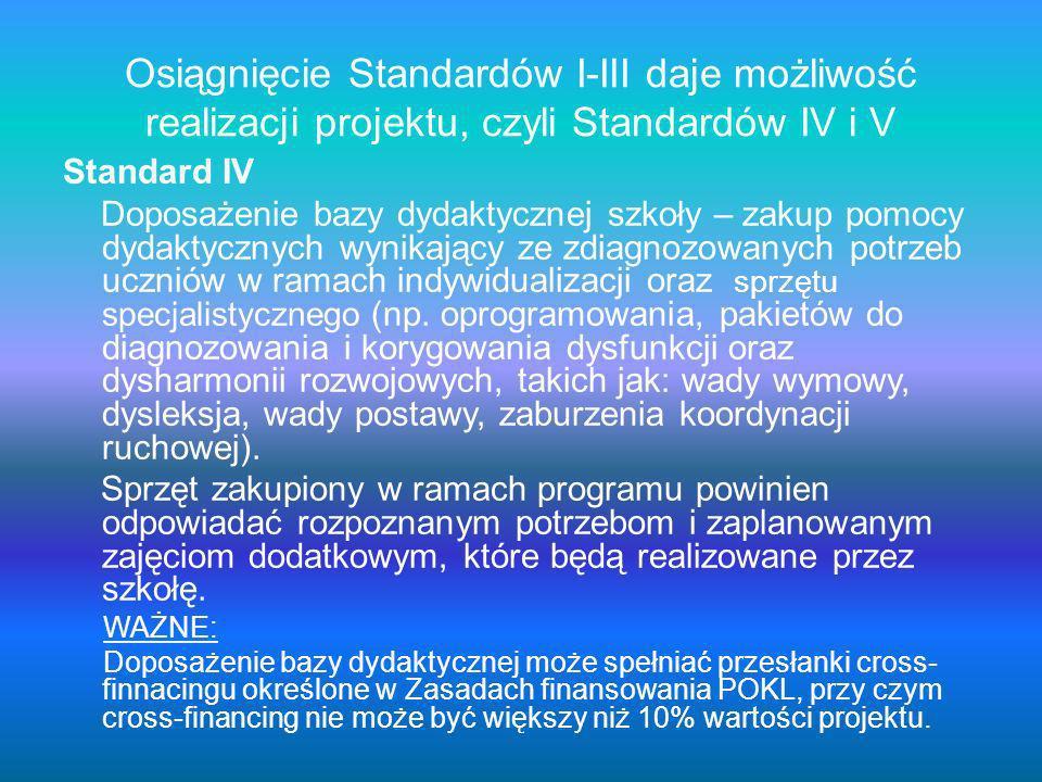 Osiągnięcie Standardów I-III daje możliwość realizacji projektu, czyli Standardów IV i V Standard IV Doposażenie bazy dydaktycznej szkoły – zakup pomocy dydaktycznych wynikający ze zdiagnozowanych potrzeb uczniów w ramach indywidualizacji oraz sprzętu specjalistycznego (np.