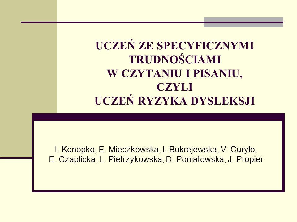UCZEŃ ZE SPECYFICZNYMI TRUDNOŚCIAMI W CZYTANIU I PISANIU, CZYLI UCZEŃ RYZYKA DYSLEKSJI I. Konopko, E. Mieczkowska, I. Bukrejewska, V. Curyło, E. Czapl