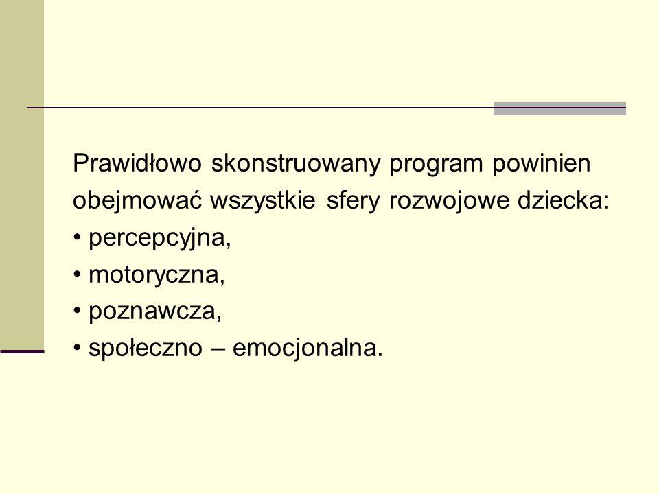 Prawidłowo skonstruowany program powinien obejmować wszystkie sfery rozwojowe dziecka: percepcyjna, motoryczna, poznawcza, społeczno – emocjonalna.