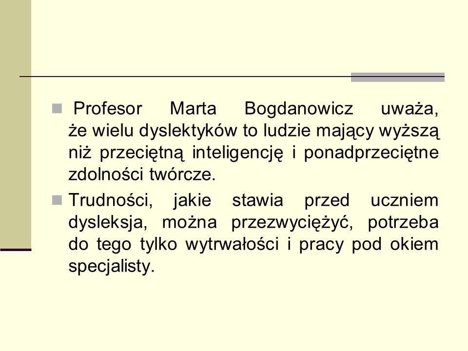 Profesor Marta Bogdanowicz uważa, że wielu dyslektyków to ludzie mający wyższą niż przeciętną inteligencję i ponadprzeciętne zdolności twórcze. Trudno