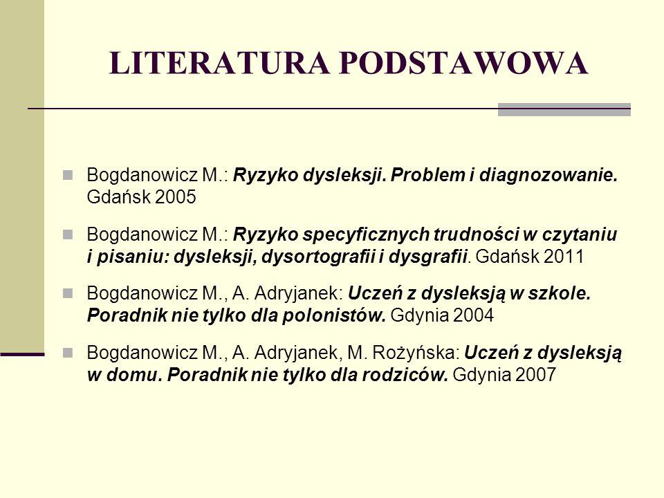 LITERATURA PODSTAWOWA Bogdanowicz M.: Ryzyko dysleksji. Problem i diagnozowanie. Gdańsk 2005 Bogdanowicz M.: Ryzyko specyficznych trudności w czytaniu