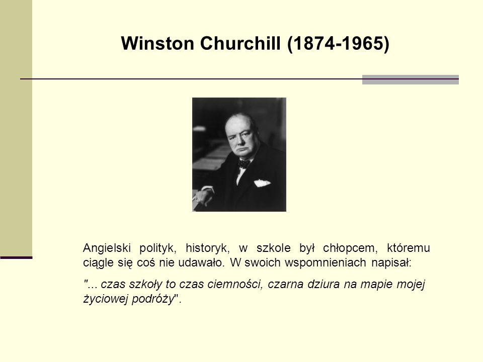 Winston Churchill (1874-1965) Angielski polityk, historyk, w szkole był chłopcem, któremu ciągle się coś nie udawało. W swoich wspomnieniach napisał:
