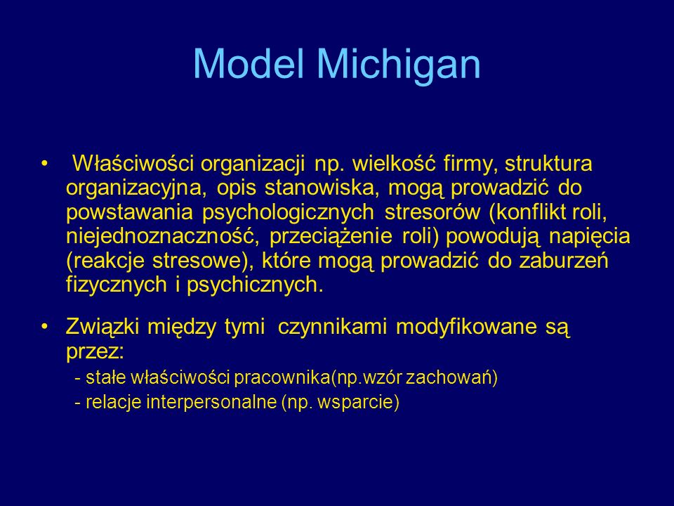 Model Michigan Właściwości organizacji np. wielkość firmy, struktura organizacyjna, opis stanowiska, mogą prowadzić do powstawania psychologicznych st