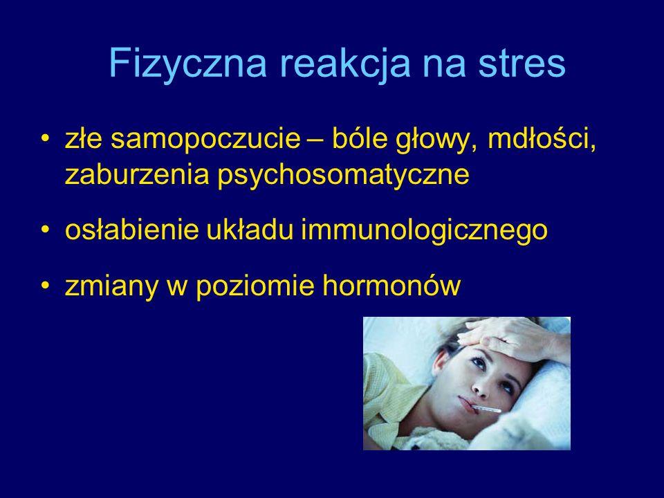 Fizyczna reakcja na stres złe samopoczucie – bóle głowy, mdłości, zaburzenia psychosomatyczne osłabienie układu immunologicznego zmiany w poziomie hor