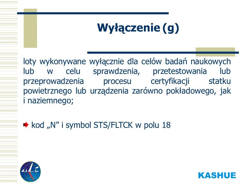 Wyłączenie (g) loty wykonywane wyłącznie dla celów badań naukowych lub w celu sprawdzenia, przetestowania lub przeprowadzenia procesu certyfikacji statku powietrznego lub urządzenia zarówno pokładowego, jak i naziemnego; kod N i symbol STS/FLTCK w polu 18