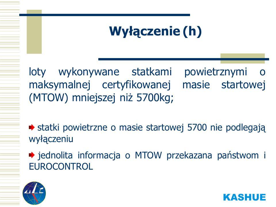 Wyłączenie (h) loty wykonywane statkami powietrznymi o maksymalnej certyfikowanej masie startowej (MTOW) mniejszej niż 5700kg; statki powietrzne o masie startowej 5700 nie podlegają wyłączeniu jednolita informacja o MTOW przekazana państwom i EUROCONTROL