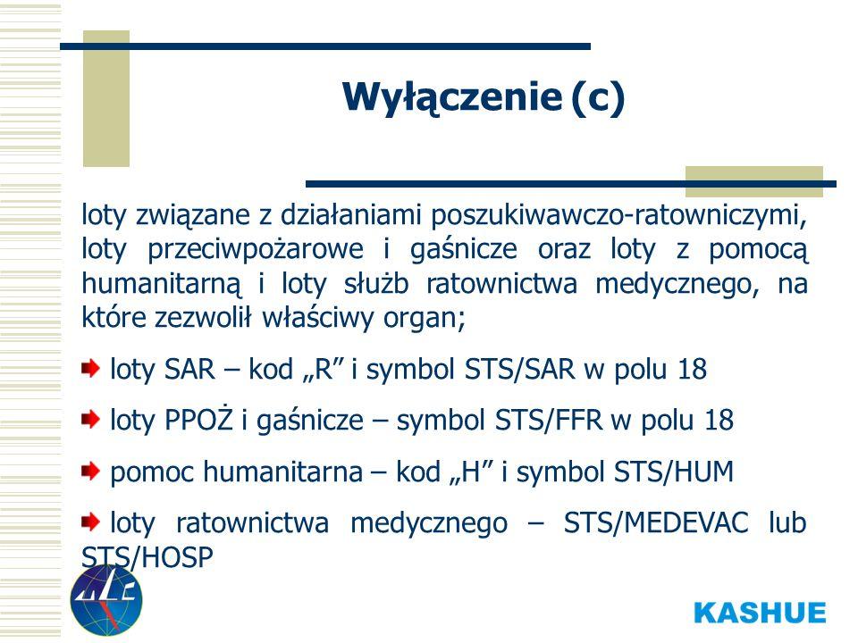 Wyłączenie (c) loty związane z działaniami poszukiwawczo-ratowniczymi, loty przeciwpożarowe i gaśnicze oraz loty z pomocą humanitarną i loty służb ratownictwa medycznego, na które zezwolił właściwy organ; loty SAR – kod R i symbol STS/SAR w polu 18 loty PPOŻ i gaśnicze – symbol STS/FFR w polu 18 pomoc humanitarna – kod H i symbol STS/HUM loty ratownictwa medycznego – STS/MEDEVAC lub STS/HOSP