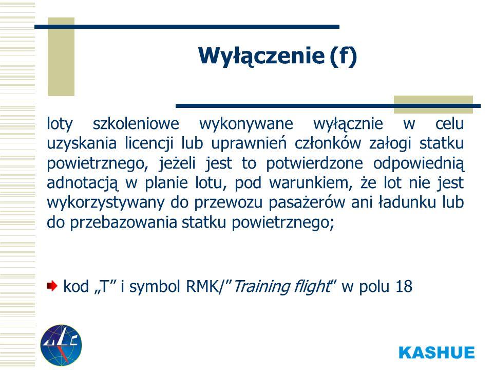Wyłączenie (f) loty szkoleniowe wykonywane wyłącznie w celu uzyskania licencji lub uprawnień członków załogi statku powietrznego, jeżeli jest to potwierdzone odpowiednią adnotacją w planie lotu, pod warunkiem, że lot nie jest wykorzystywany do przewozu pasażerów ani ładunku lub do przebazowania statku powietrznego; kod T i symbol RMK/Training flight w polu 18
