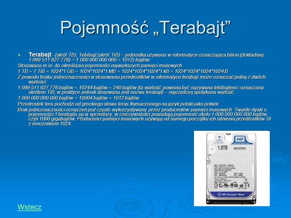 Pojemność Terabajt Terabajt - (skrót TB), Tebibajt (skrót TiB) – jednostka używana w informatyce oznaczająca bilion (dokładniej 1 099 511 627 776) ~ 1