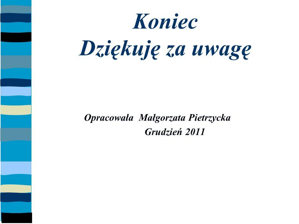 Koniec Dziękuję za uwagę Opracowała Małgorzata Pietrzycka Grudzień 2011