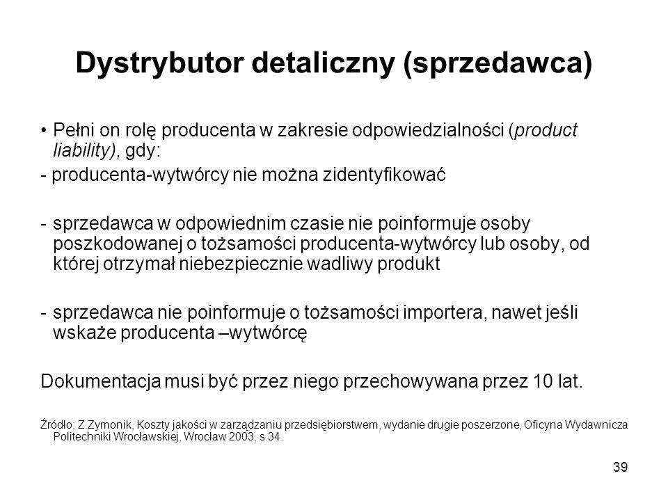 39 Dystrybutor detaliczny (sprzedawca) Pełni on rolę producenta w zakresie odpowiedzialności (product liability), gdy: - producenta-wytwórcy nie można