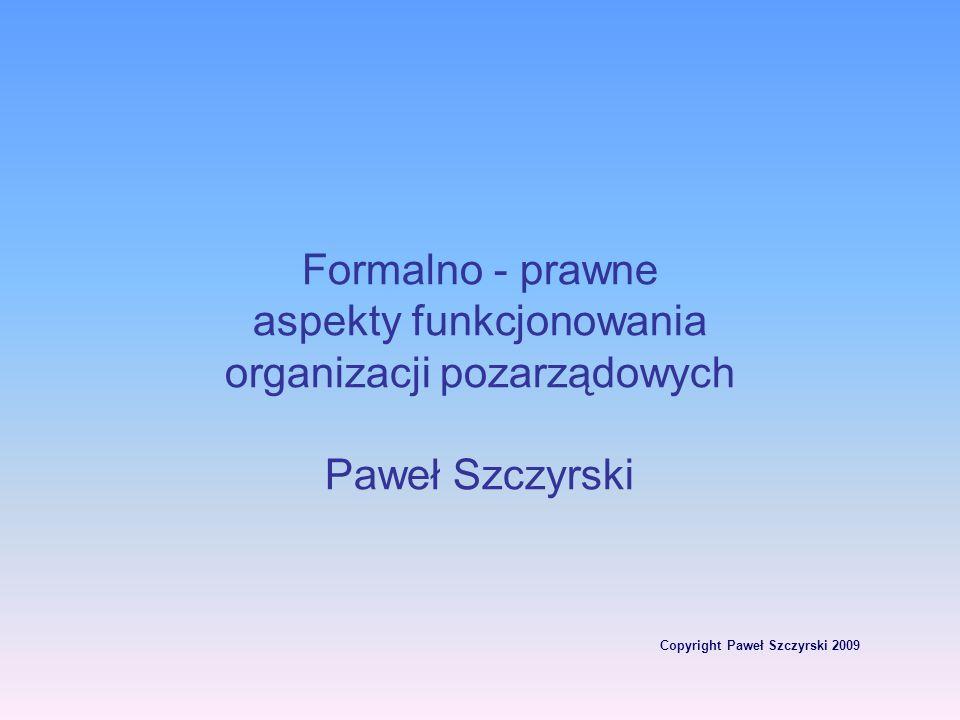 Copyright Paweł Szczyrski 2009 Formalno - prawne aspekty funkcjonowania organizacji pozarządowych Paweł Szczyrski