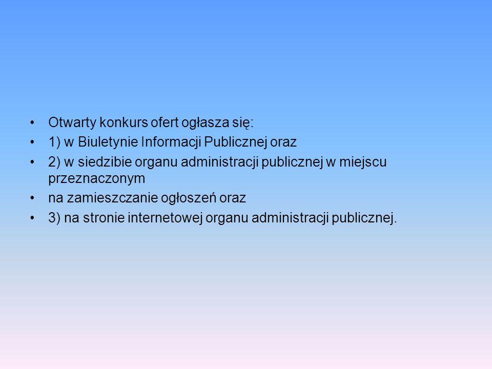 Otwarty konkurs ofert ogłasza się: 1) w Biuletynie Informacji Publicznej oraz 2) w siedzibie organu administracji publicznej w miejscu przeznaczonym n