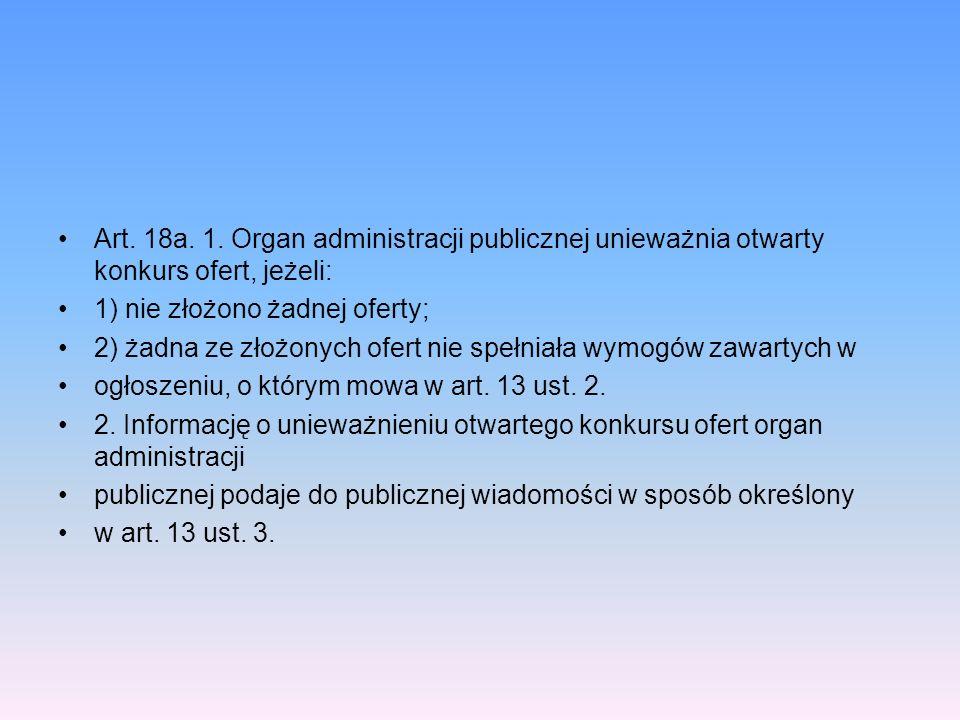 Art. 18a. 1. Organ administracji publicznej unieważnia otwarty konkurs ofert, jeżeli: 1) nie złożono żadnej oferty; 2) żadna ze złożonych ofert nie sp