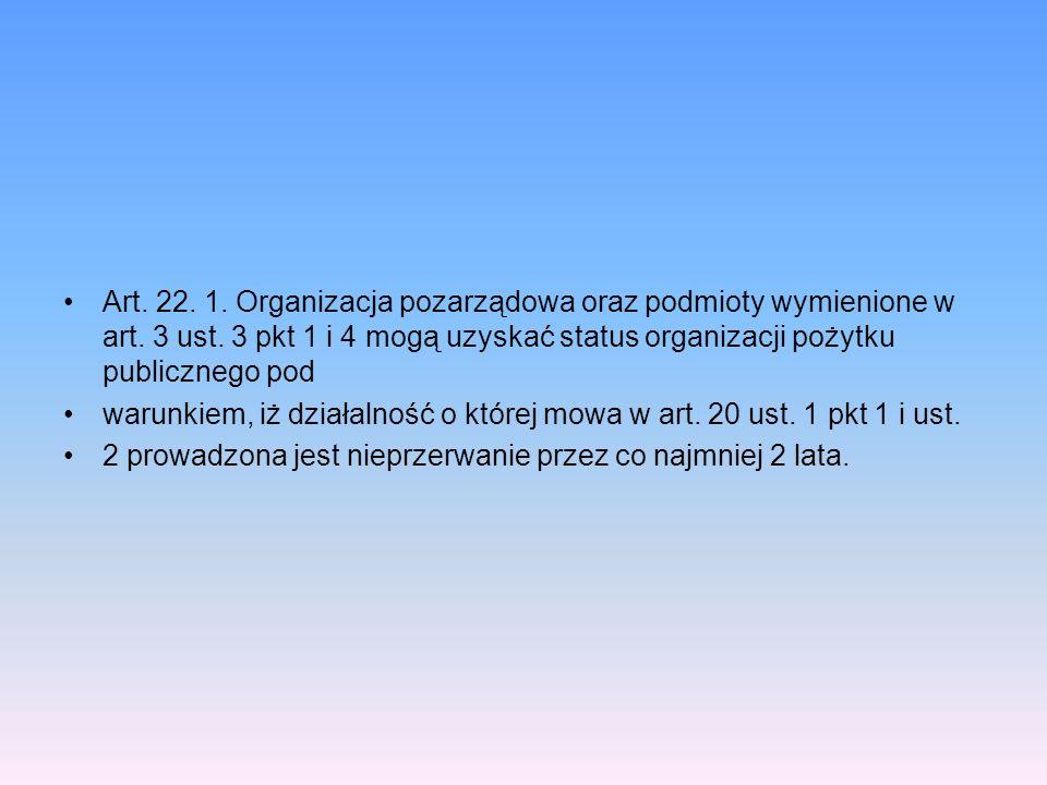 Art. 22. 1. Organizacja pozarządowa oraz podmioty wymienione w art. 3 ust. 3 pkt 1 i 4 mogą uzyskać status organizacji pożytku publicznego pod warunki