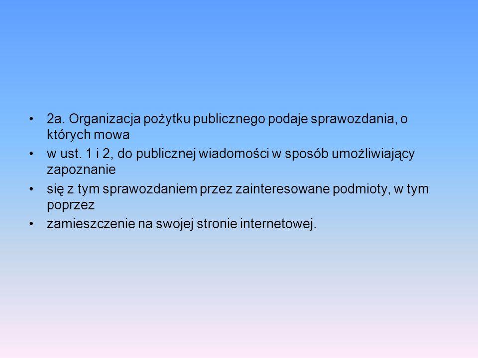 2a. Organizacja pożytku publicznego podaje sprawozdania, o których mowa w ust. 1 i 2, do publicznej wiadomości w sposób umożliwiający zapoznanie się z